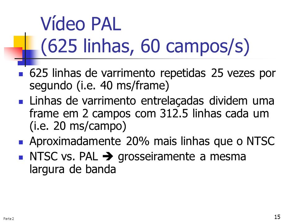 Parte 2 15 Vídeo PAL (625 linhas, 60 campos/s) 625 linhas de varrimento repetidas 25 vezes por segundo (i.e. 40 ms/frame) Linhas de varrimento entrela