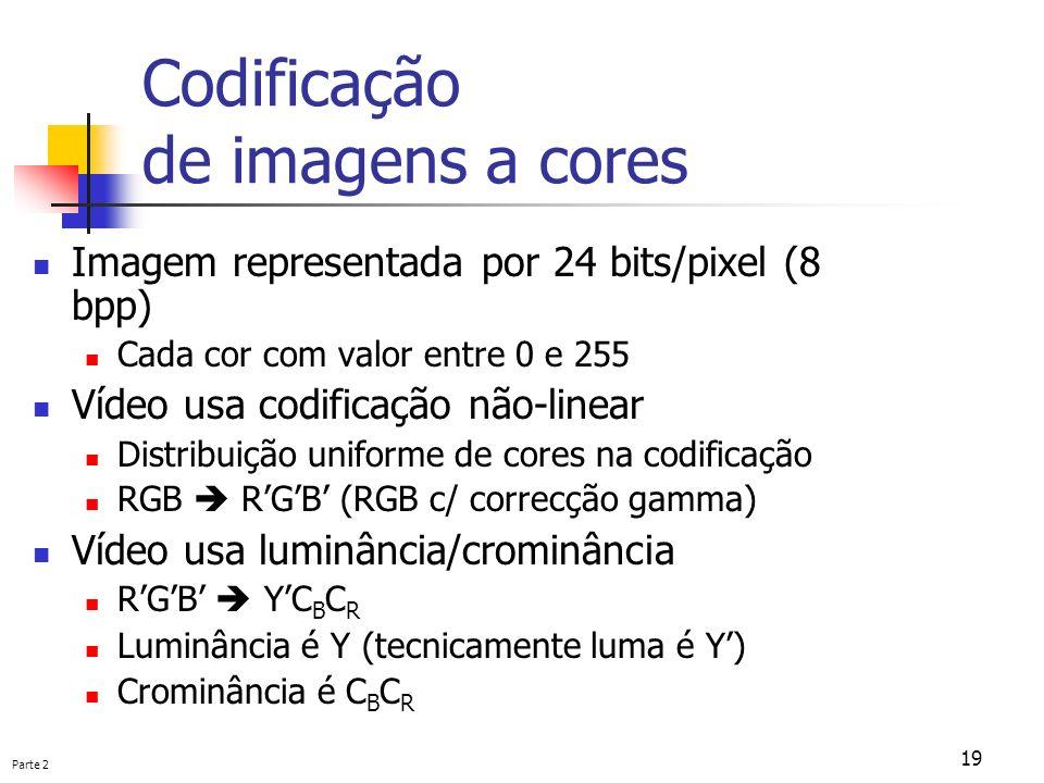 Parte 2 19 Codificação de imagens a cores Imagem representada por 24 bits/pixel (8 bpp) Cada cor com valor entre 0 e 255 Vídeo usa codificação não-lin