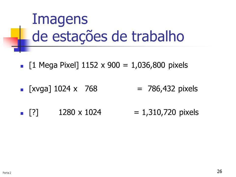 Parte 2 26 Imagens de estações de trabalho [1 Mega Pixel] 1152 x 900 = 1,036,800 pixels [xvga] 1024 x 768 = 786,432 pixels [?] 1280 x 1024 = 1,310,720