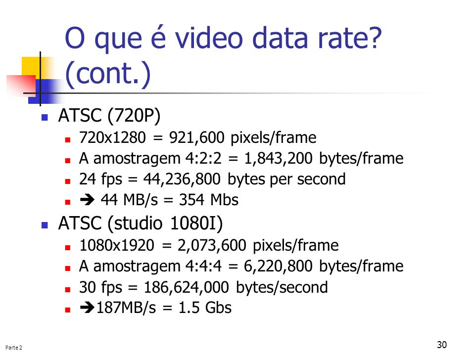 Parte 2 30 O que é video data rate? (cont.) ATSC (720P) 720x1280 = 921,600 pixels/frame A amostragem 4:2:2 = 1,843,200 bytes/frame 24 fps = 44,236,800