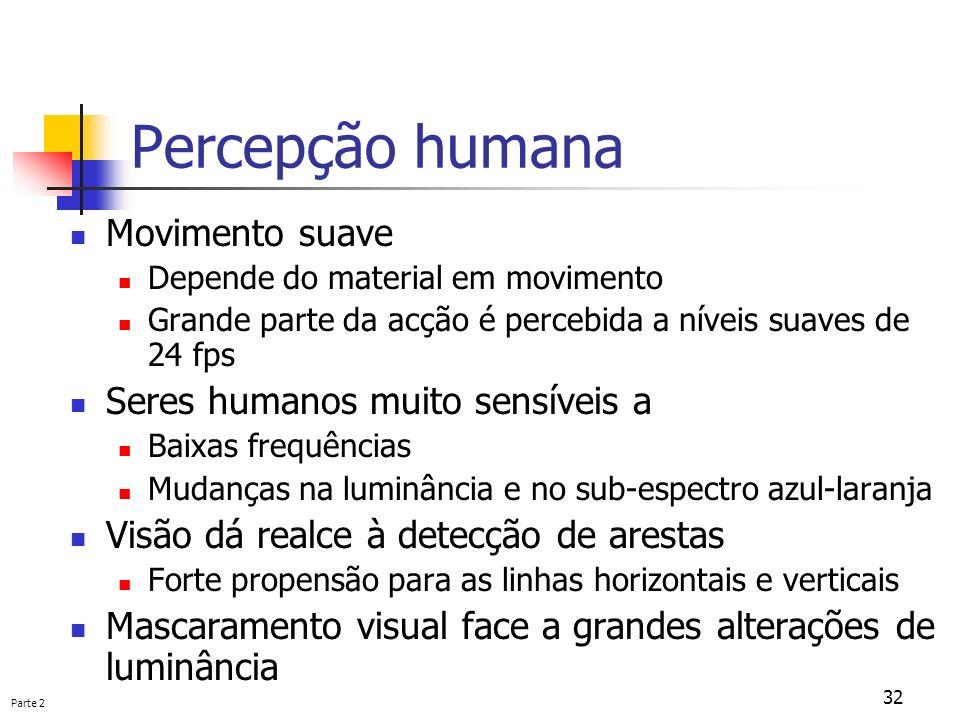 Parte 2 32 Percepção humana Movimento suave Depende do material em movimento Grande parte da acção é percebida a níveis suaves de 24 fps Seres humanos
