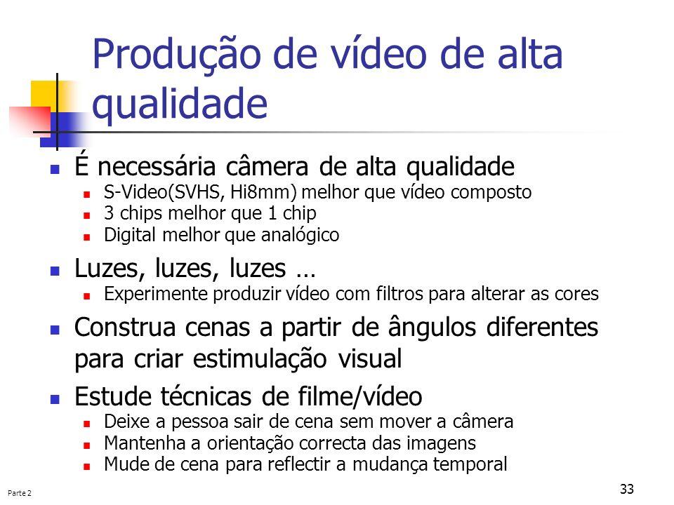 Parte 2 33 Produção de vídeo de alta qualidade É necessária câmera de alta qualidade S-Video(SVHS, Hi8mm) melhor que vídeo composto 3 chips melhor que