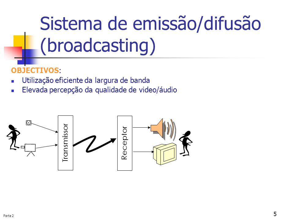 Parte 2 5 Sistema de emissão/difusão (broadcasting) OBJECTIVOS: Utilização eficiente da largura de banda Elevada percepção da qualidade de video/áudio