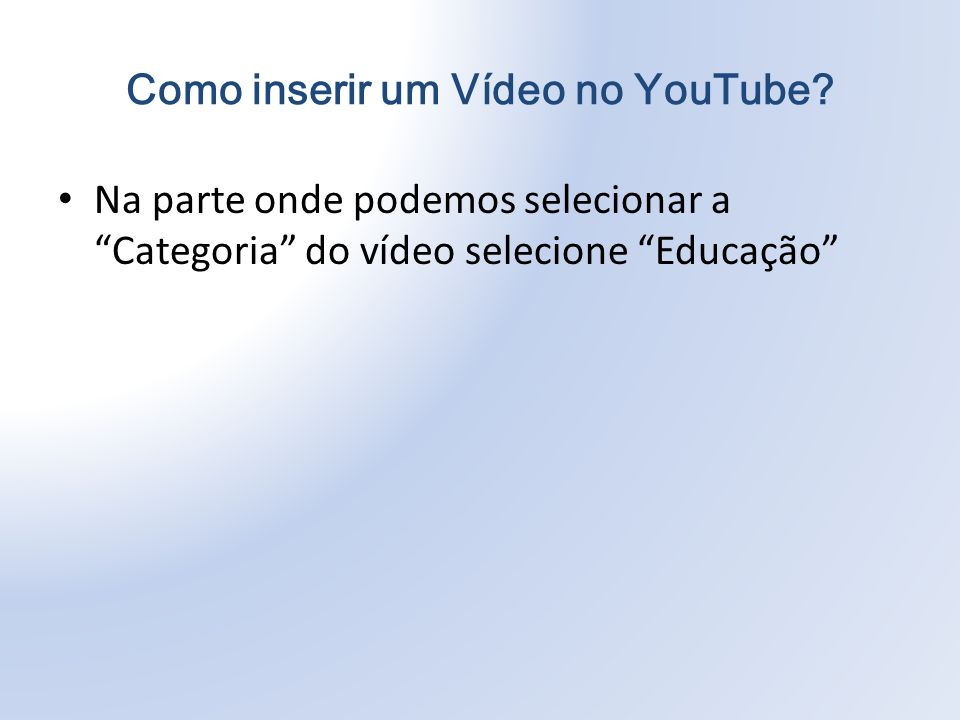 Na parte onde podemos selecionar a Categoria do vídeo selecione Educação