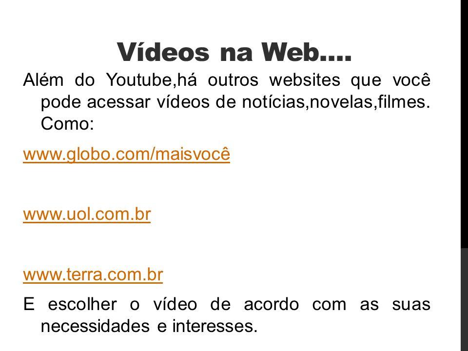 Vídeos na Web.... Além do Youtube,há outros websites que você pode acessar vídeos de notícias,novelas,filmes. Como: www.globo.com/maisvocê www.uol.com