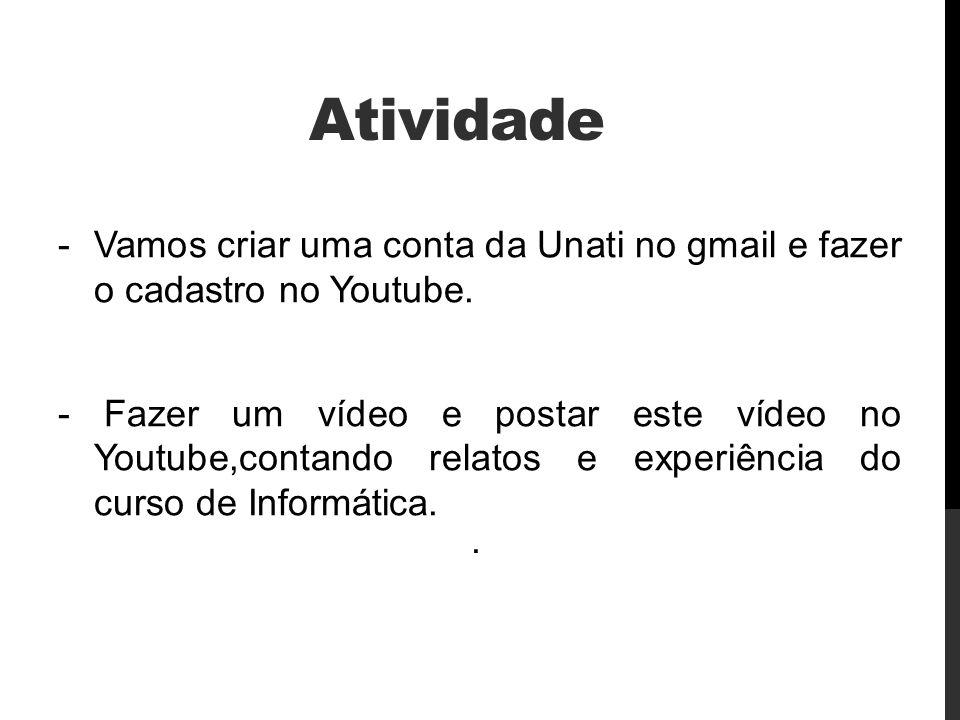 Atividade -Vamos criar uma conta da Unati no gmail e fazer o cadastro no Youtube. - Fazer um vídeo e postar este vídeo no Youtube,contando relatos e e