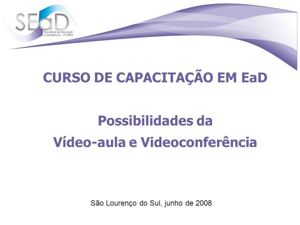 CURSO DE CAPACITAÇÃO EM EaD Possibilidades da Vídeo-aula e Videoconferência São Lourenço do Sul, junho de 2008