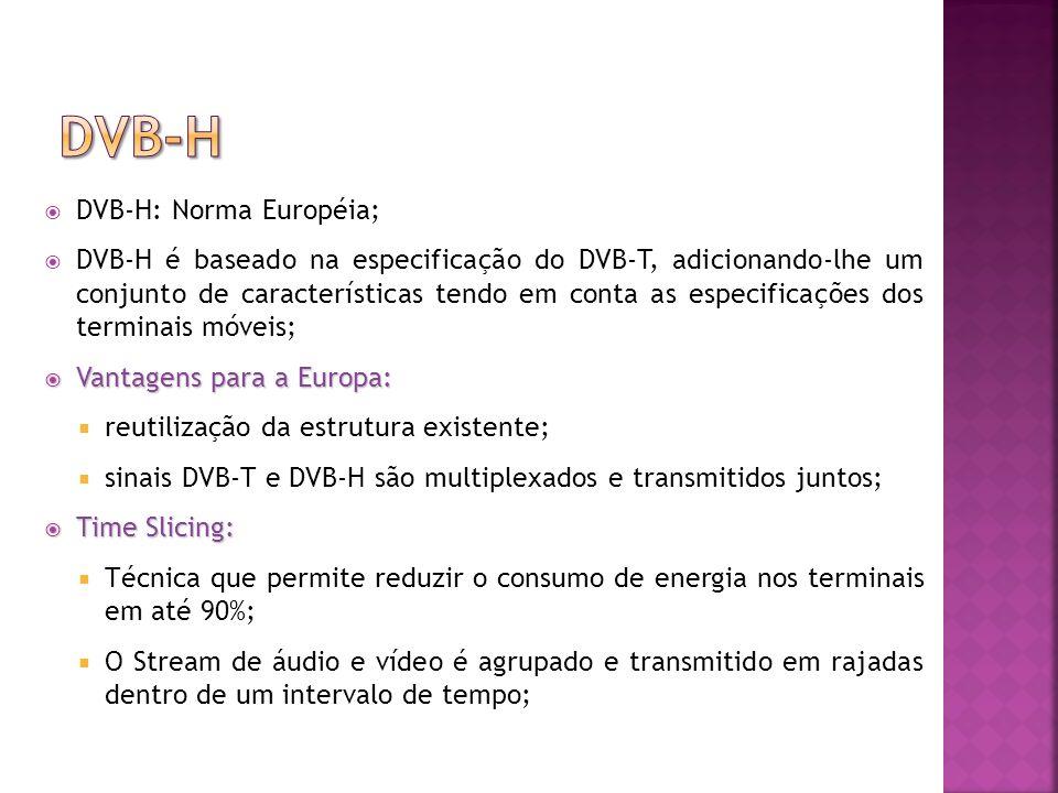 DVB-H: Norma Européia; DVB-H é baseado na especificação do DVB-T, adicionando-lhe um conjunto de características tendo em conta as especificações dos terminais móveis; Vantagens para a Europa: Vantagens para a Europa: reutilização da estrutura existente; sinais DVB-T e DVB-H são multiplexados e transmitidos juntos; Time Slicing: Time Slicing: Técnica que permite reduzir o consumo de energia nos terminais em até 90%; O Stream de áudio e vídeo é agrupado e transmitido em rajadas dentro de um intervalo de tempo;