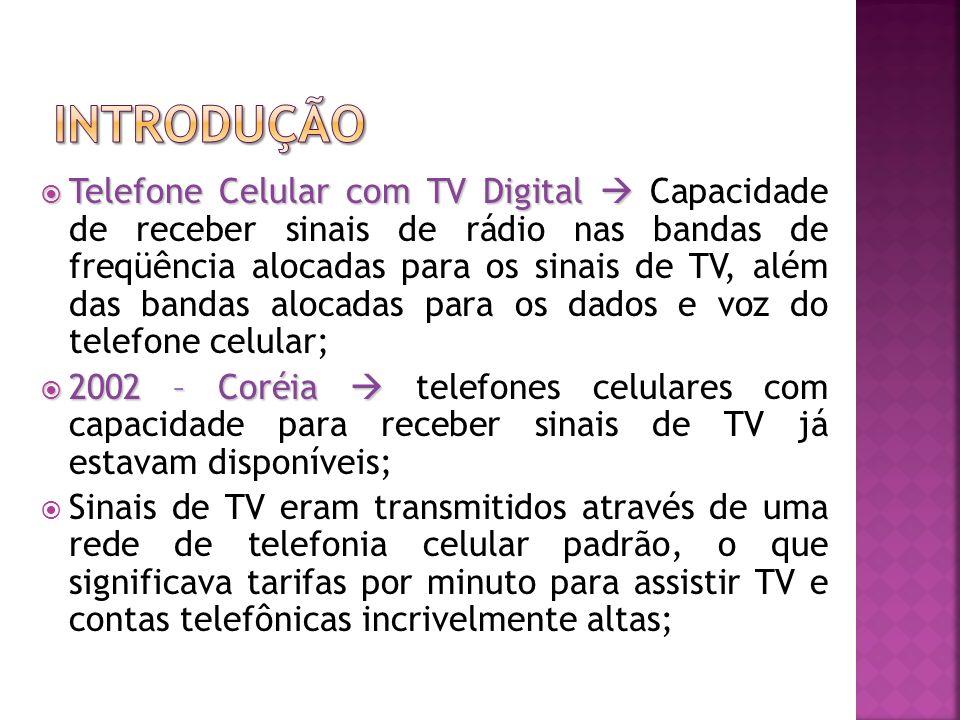 Telefone Celular com TV Digital Telefone Celular com TV Digital Capacidade de receber sinais de rádio nas bandas de freqüência alocadas para os sinais de TV, além das bandas alocadas para os dados e voz do telefone celular; 2002 – Coréia 2002 – Coréia telefones celulares com capacidade para receber sinais de TV já estavam disponíveis; Sinais de TV eram transmitidos através de uma rede de telefonia celular padrão, o que significava tarifas por minuto para assistir TV e contas telefônicas incrivelmente altas;