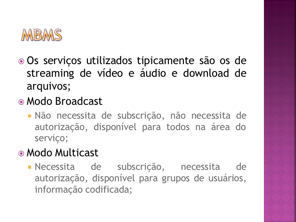 Os serviços utilizados tipicamente são os de streaming de vídeo e áudio e download de arquivos; Modo Broadcast Não necessita de subscrição, não necessita de autorização, disponível para todos na área do serviço; Modo Multicast Necessita de subscrição, necessita de autorização, disponível para grupos de usuários, informação codificada;
