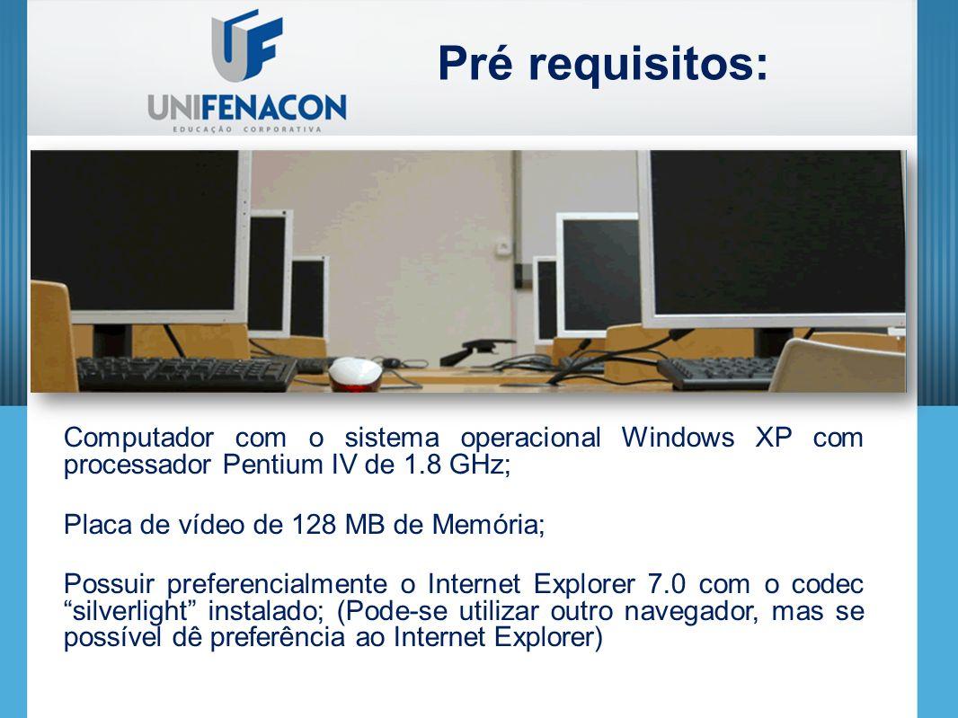 Computador com o sistema operacional Windows XP com processador Pentium IV de 1.8 GHz; Placa de vídeo de 128 MB de Memória; Possuir preferencialmente o Internet Explorer 7.0 com o codec silverlight instalado; (Pode-se utilizar outro navegador, mas se possível dê preferência ao Internet Explorer) Pré requisitos: