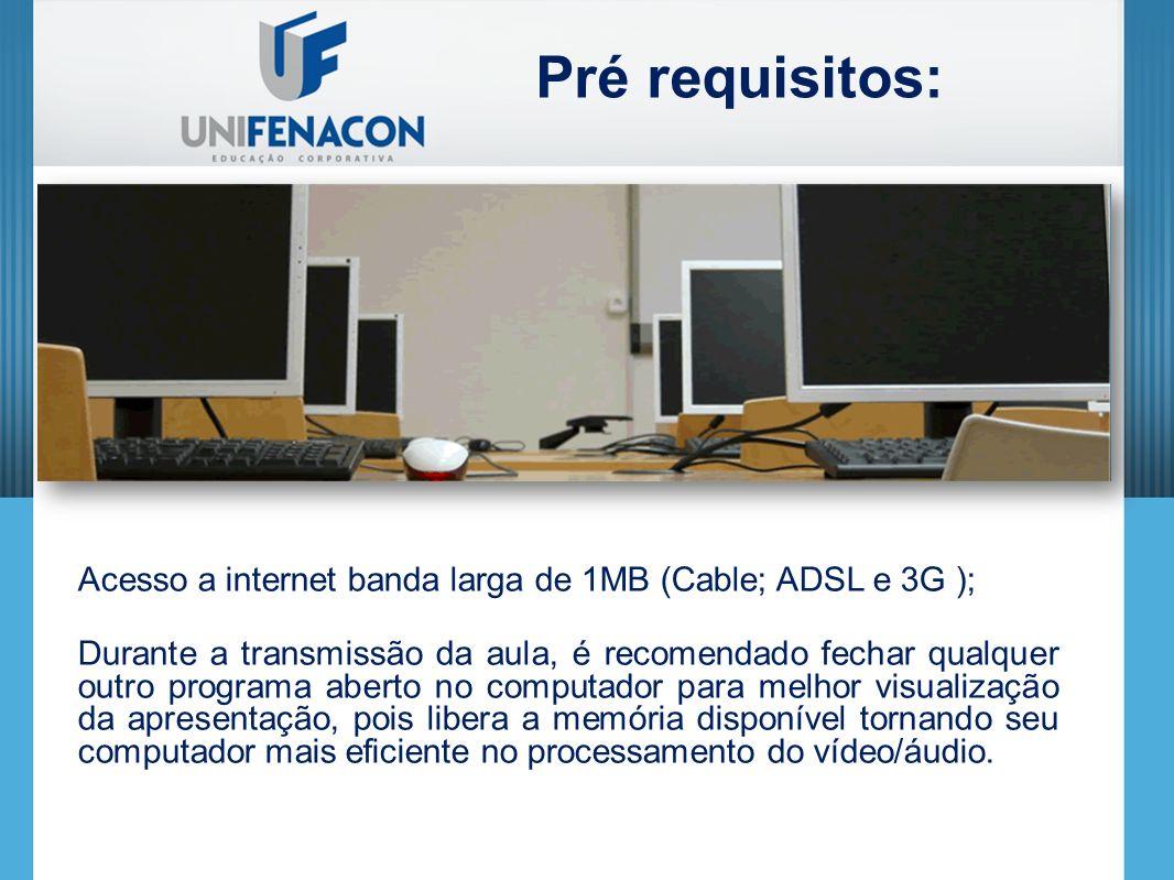 Acesso a internet banda larga de 1MB (Cable; ADSL e 3G ); Durante a transmissão da aula, é recomendado fechar qualquer outro programa aberto no computador para melhor visualização da apresentação, pois libera a memória disponível tornando seu computador mais eficiente no processamento do vídeo/áudio.