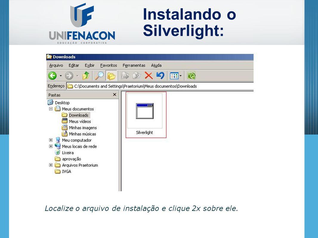 Localize o arquivo de instalação e clique 2x sobre ele. Instalando o Silverlight: