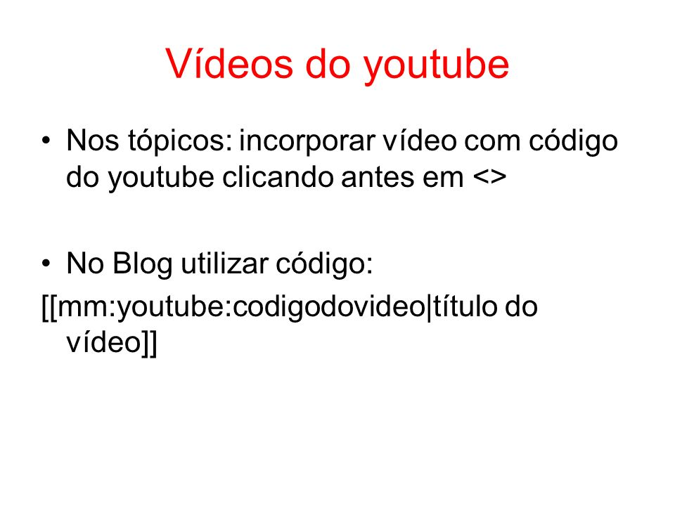 Vídeos do youtube Nos tópicos: incorporar vídeo com código do youtube clicando antes em <> No Blog utilizar código: [[mm:youtube:codigodovideo|título