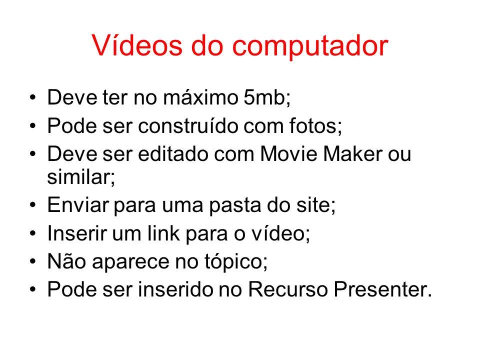 Vídeos do computador Deve ter no máximo 5mb; Pode ser construído com fotos; Deve ser editado com Movie Maker ou similar; Enviar para uma pasta do site; Inserir um link para o vídeo; Não aparece no tópico; Pode ser inserido no Recurso Presenter.