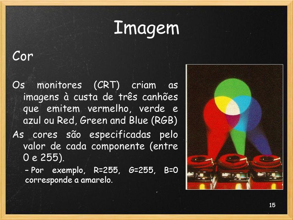 15 Imagem Cor Os monitores (CRT) criam as imagens à custa de três canhões que emitem vermelho, verde e azul ou Red, Green and Blue (RGB) As cores são