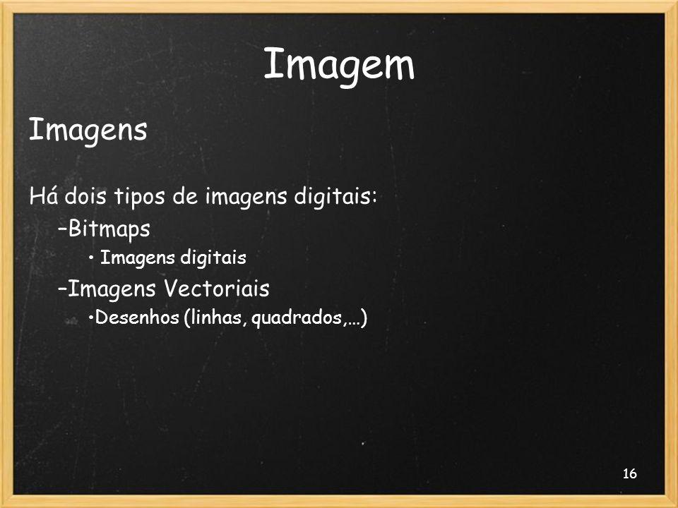 16 Imagem Imagens Há dois tipos de imagens digitais: –Bitmaps Imagens digitais –Imagens Vectoriais Desenhos (linhas, quadrados,…)