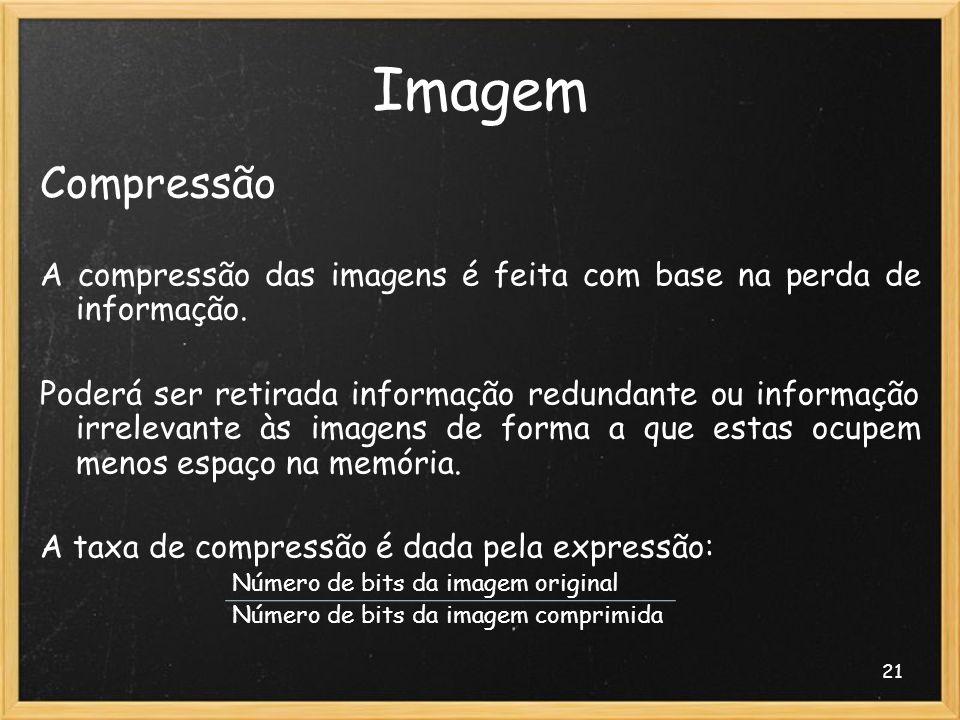 21 Imagem Compressão A compressão das imagens é feita com base na perda de informação. Poderá ser retirada informação redundante ou informação irrelev