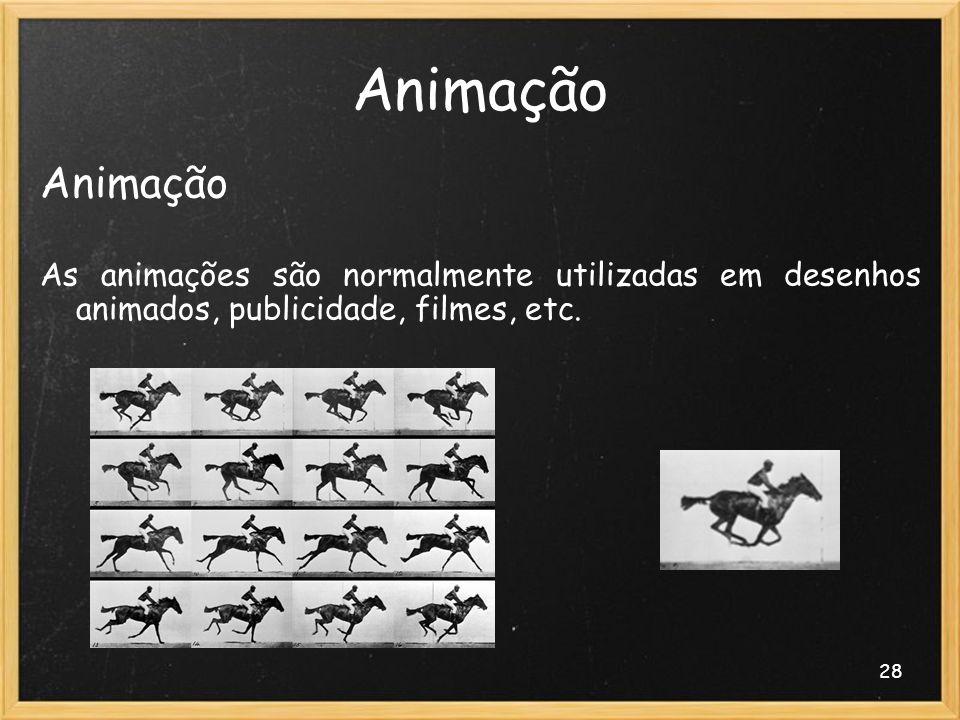 28 Animação As animações são normalmente utilizadas em desenhos animados, publicidade, filmes, etc.