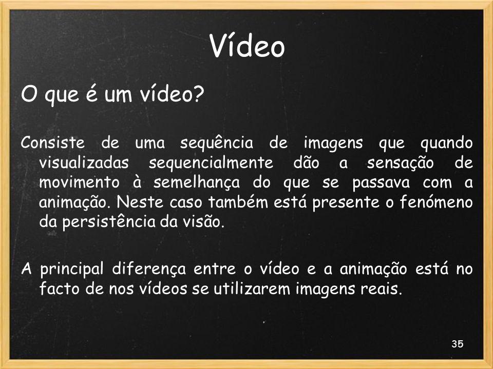 35 Vídeo O que é um vídeo? Consiste de uma sequência de imagens que quando visualizadas sequencialmente dão a sensação de movimento à semelhança do qu
