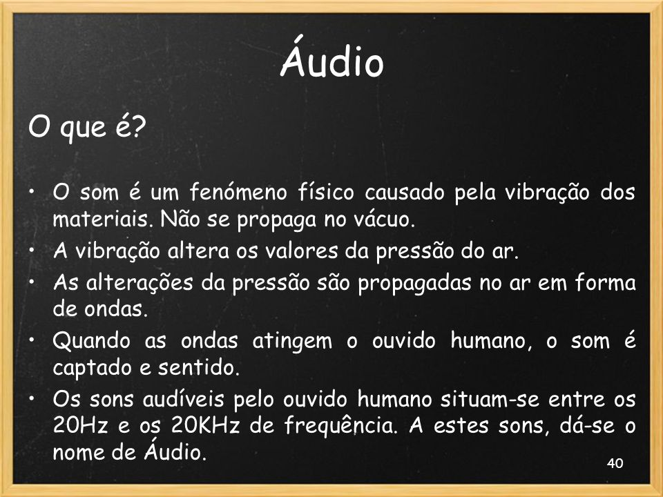 40 Áudio O que é? O som é um fenómeno físico causado pela vibração dos materiais. Não se propaga no vácuo. A vibração altera os valores da pressão do