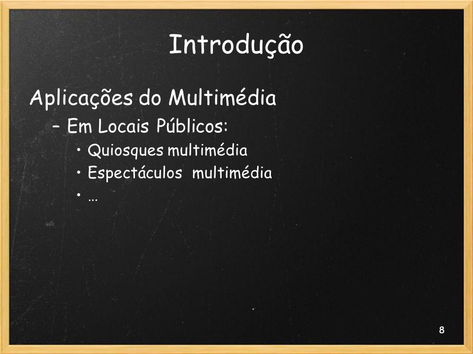 8 Introdução Aplicações do Multimédia –Em Locais Públicos: Quiosques multimédia Espectáculos multimédia …