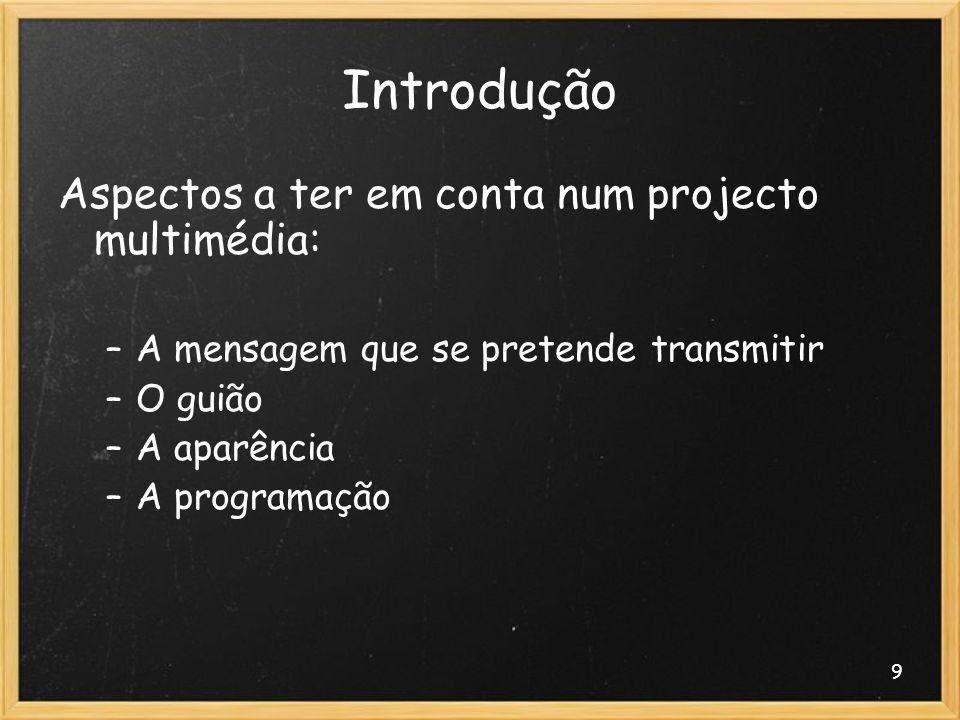 9 Introdução Aspectos a ter em conta num projecto multimédia: –A mensagem que se pretende transmitir –O guião –A aparência –A programação