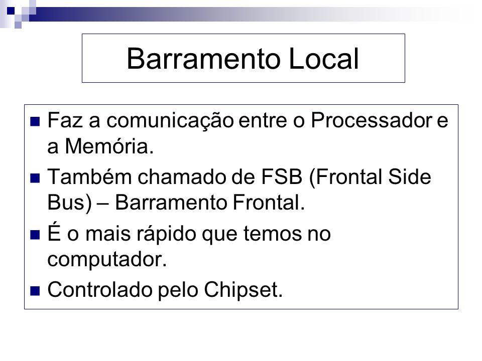 Barramento Local Faz a comunicação entre o Processador e a Memória. Também chamado de FSB (Frontal Side Bus) – Barramento Frontal. É o mais rápido que