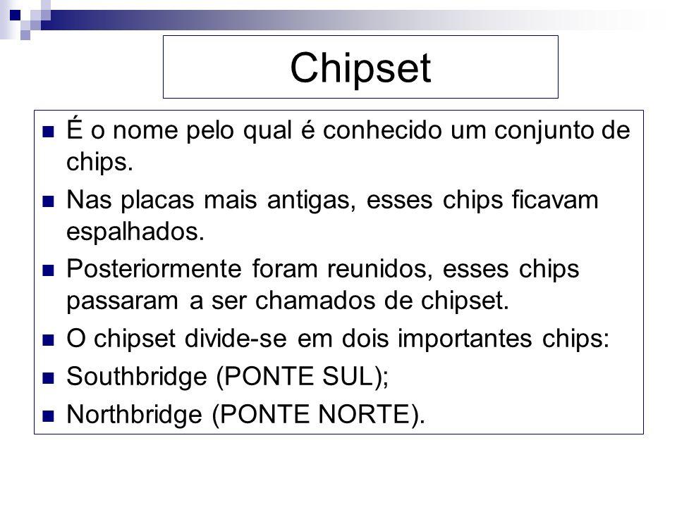 Chipset É o nome pelo qual é conhecido um conjunto de chips. Nas placas mais antigas, esses chips ficavam espalhados. Posteriormente foram reunidos, e