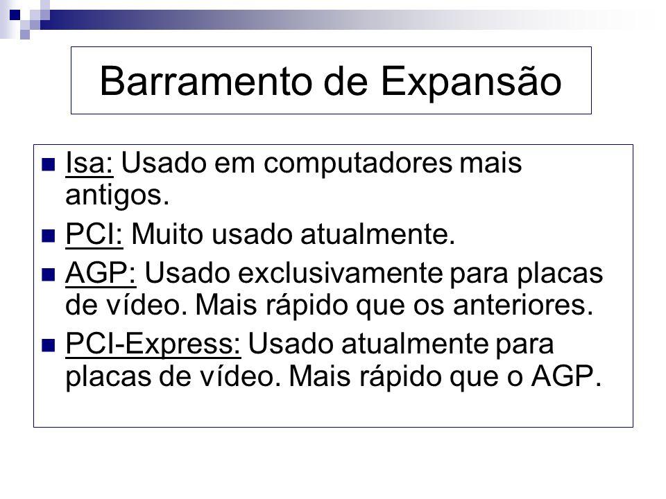 Barramento de Expansão Isa: Usado em computadores mais antigos. PCI: Muito usado atualmente. AGP: Usado exclusivamente para placas de vídeo. Mais rápi