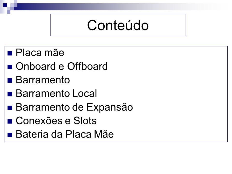 Placa mãe Onboard e Offboard Barramento Barramento Local Barramento de Expansão Conexões e Slots Bateria da Placa Mãe Conteúdo