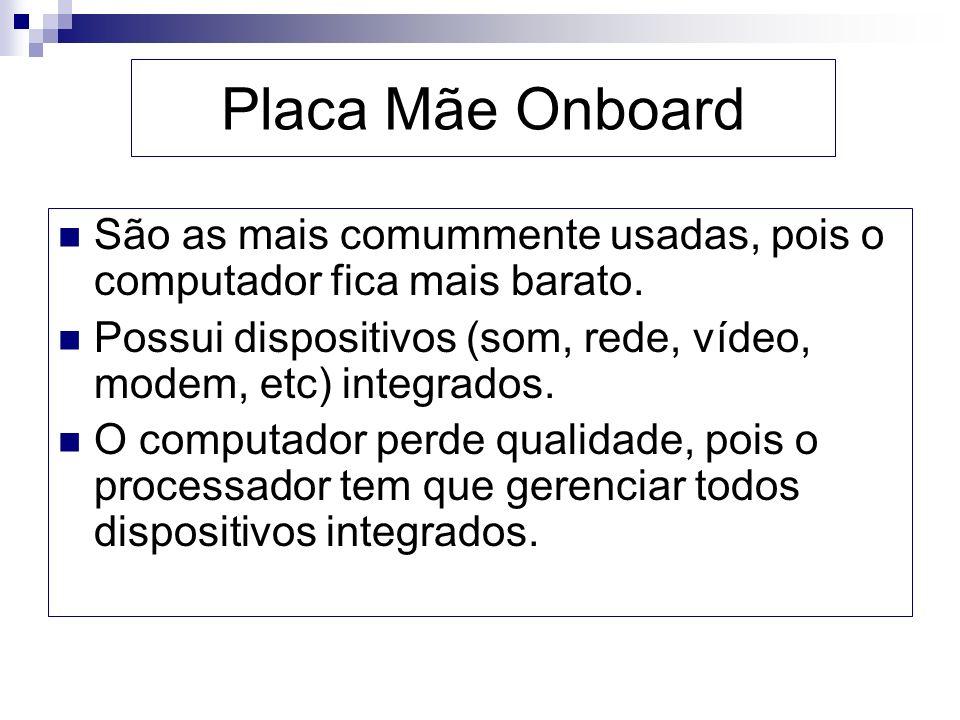 Placa Mãe Onboard São as mais comummente usadas, pois o computador fica mais barato. Possui dispositivos (som, rede, vídeo, modem, etc) integrados. O