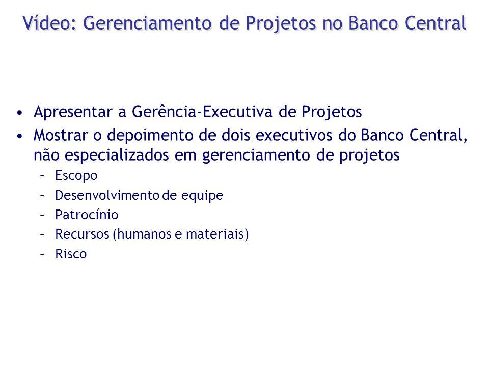 Vídeo: Gerenciamento de Projetos no Banco Central Apresentar a Gerência-Executiva de Projetos Mostrar o depoimento de dois executivos do Banco Central