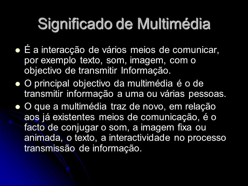 Significado de Multimédia É a interacção de vários meios de comunicar, por exemplo texto, som, imagem, com o objectivo de transmitir Informação. O pri
