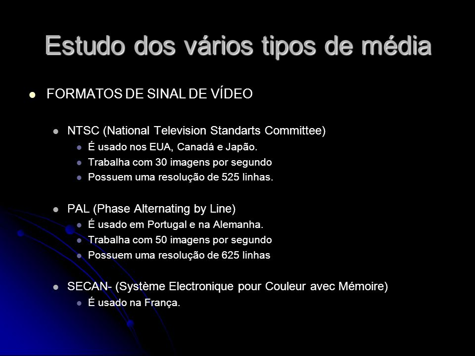 Estudo dos vários tipos de média FORMATOS DE SINAL DE VÍDEO NTSC (National Television Standarts Committee) É usado nos EUA, Canadá e Japão. Trabalha c