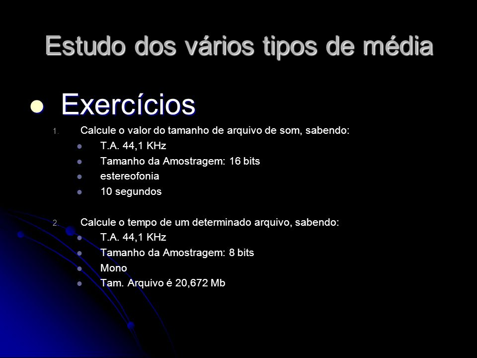 Estudo dos vários tipos de média Exercícios Exercícios 1. 1. Calcule o valor do tamanho de arquivo de som, sabendo: T.A. 44,1 KHz Tamanho da Amostrage