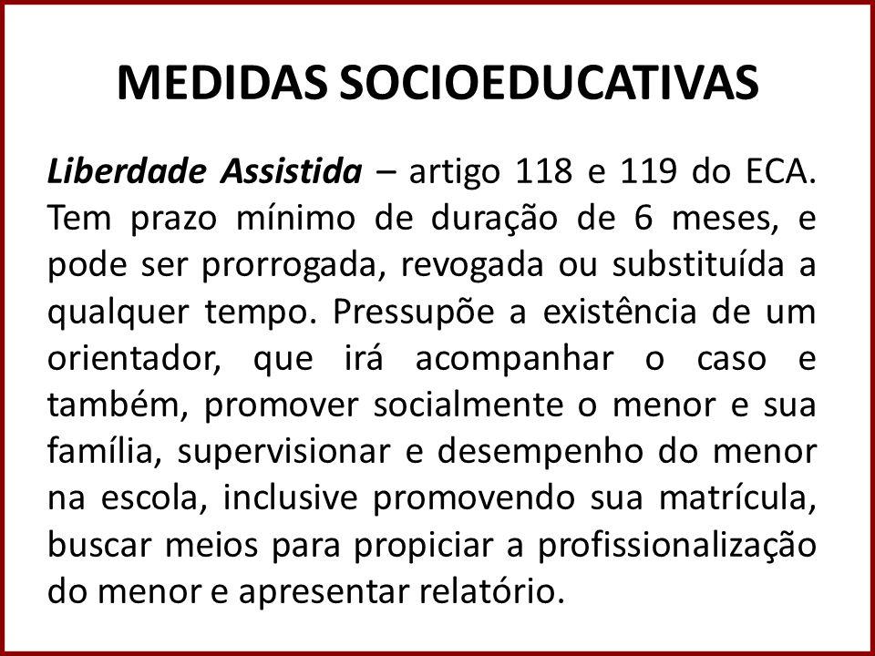 MEDIDAS SOCIOEDUCATIVAS Liberdade Assistida – artigo 118 e 119 do ECA. Tem prazo mínimo de duração de 6 meses, e pode ser prorrogada, revogada ou subs