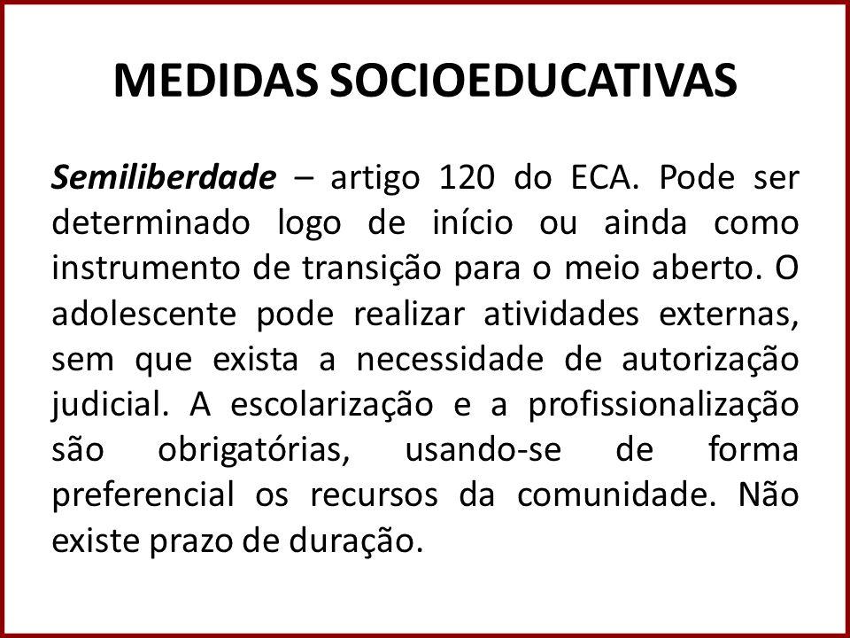 MEDIDAS SOCIOEDUCATIVAS Semiliberdade – artigo 120 do ECA. Pode ser determinado logo de início ou ainda como instrumento de transição para o meio aber