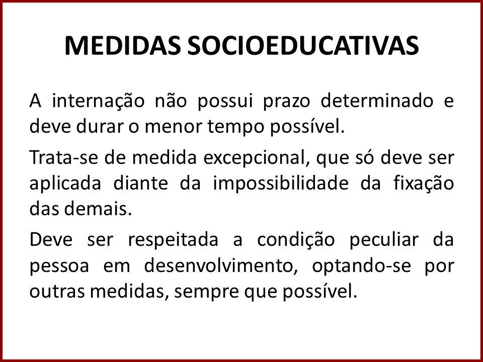 MEDIDAS SOCIOEDUCATIVAS A internação não possui prazo determinado e deve durar o menor tempo possível. Trata-se de medida excepcional, que só deve ser
