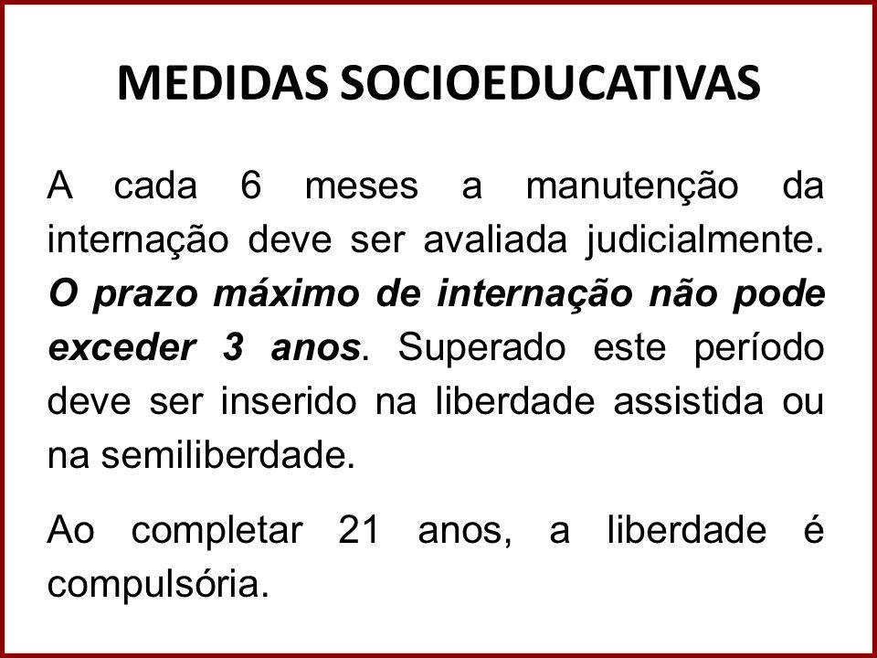 MEDIDAS SOCIOEDUCATIVAS A cada 6 meses a manutenção da internação deve ser avaliada judicialmente. O prazo máximo de internação não pode exceder 3 ano