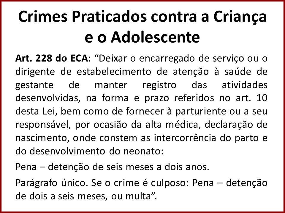 Crimes Praticados contra a Criança e o Adolescente Art. 228 do ECA: Deixar o encarregado de serviço ou o dirigente de estabelecimento de atenção à saú
