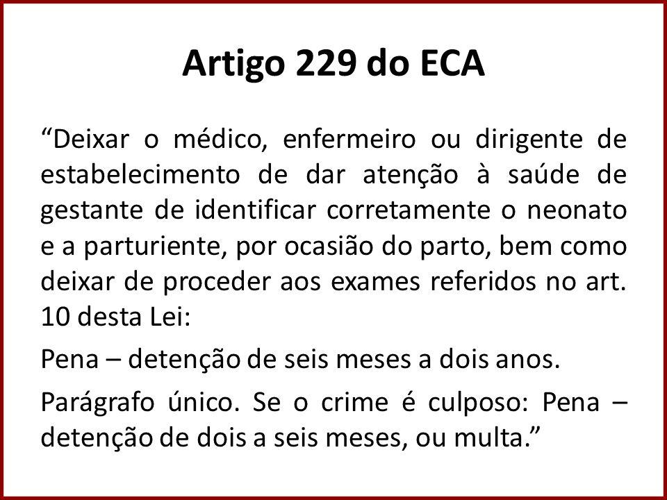 Artigo 229 do ECA Deixar o médico, enfermeiro ou dirigente de estabelecimento de dar atenção à saúde de gestante de identificar corretamente o neonato