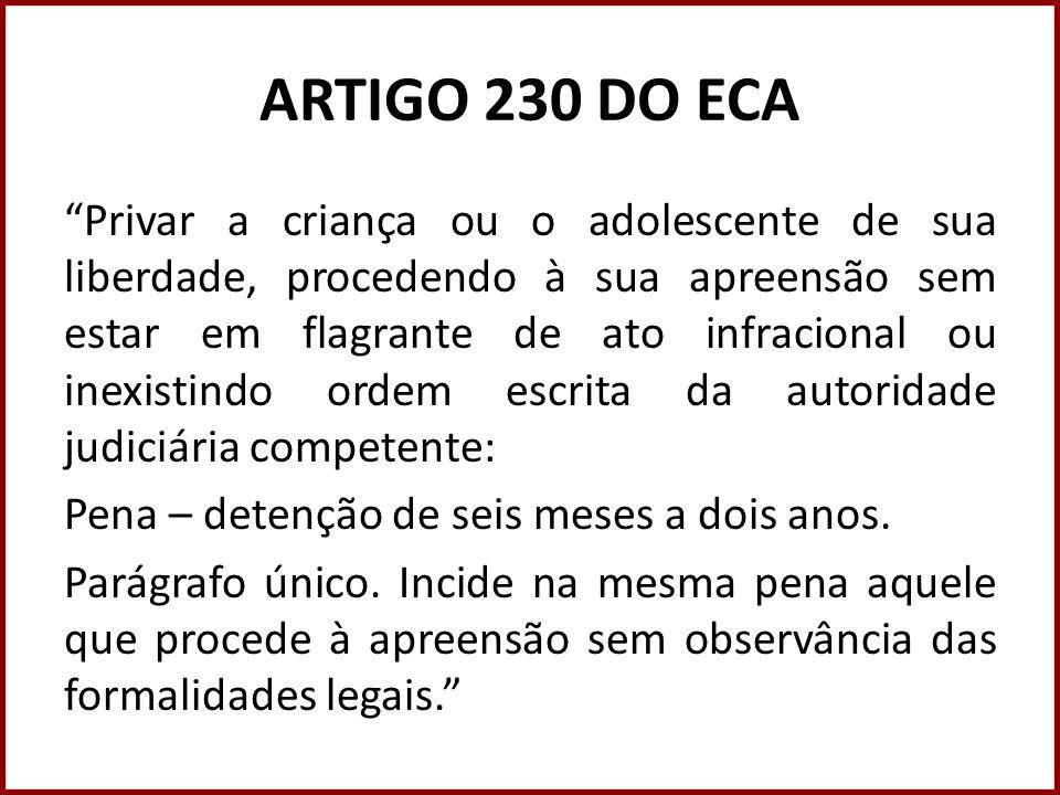 ARTIGO 230 DO ECA Privar a criança ou o adolescente de sua liberdade, procedendo à sua apreensão sem estar em flagrante de ato infracional ou inexisti