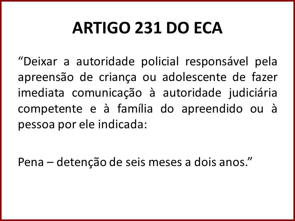 ARTIGO 231 DO ECA Deixar a autoridade policial responsável pela apreensão de criança ou adolescente de fazer imediata comunicação à autoridade judiciá