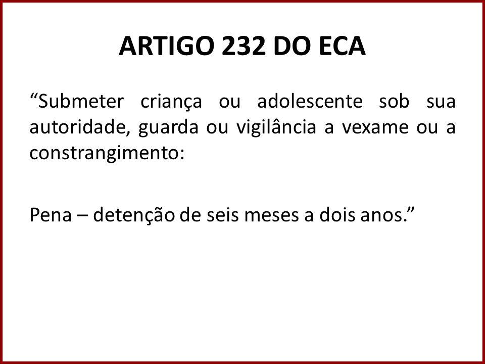 ARTIGO 232 DO ECA Submeter criança ou adolescente sob sua autoridade, guarda ou vigilância a vexame ou a constrangimento: Pena – detenção de seis mese