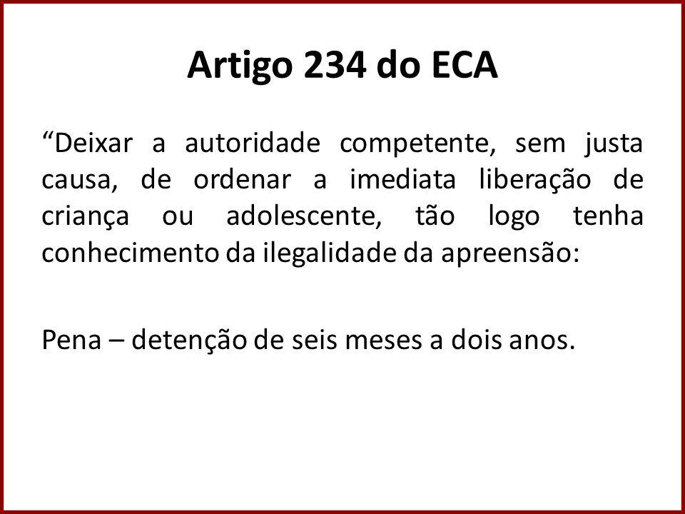 Artigo 234 do ECA Deixar a autoridade competente, sem justa causa, de ordenar a imediata liberação de criança ou adolescente, tão logo tenha conhecime