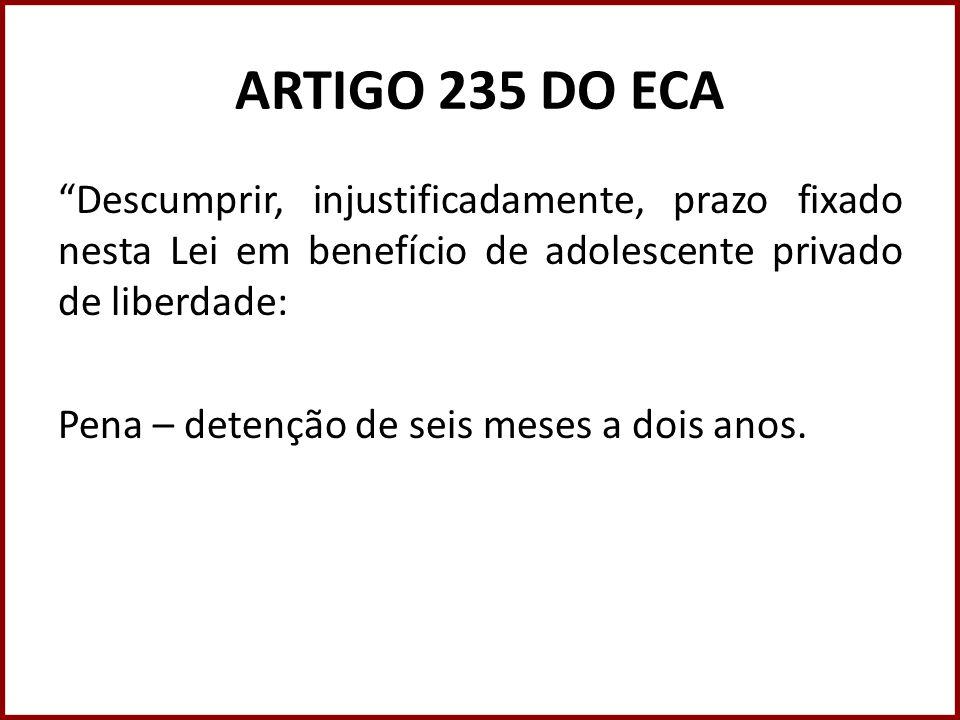 ARTIGO 235 DO ECA Descumprir, injustificadamente, prazo fixado nesta Lei em benefício de adolescente privado de liberdade: Pena – detenção de seis mes