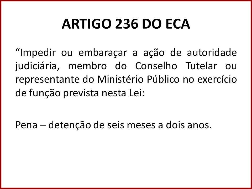 ARTIGO 236 DO ECA Impedir ou embaraçar a ação de autoridade judiciária, membro do Conselho Tutelar ou representante do Ministério Público no exercício