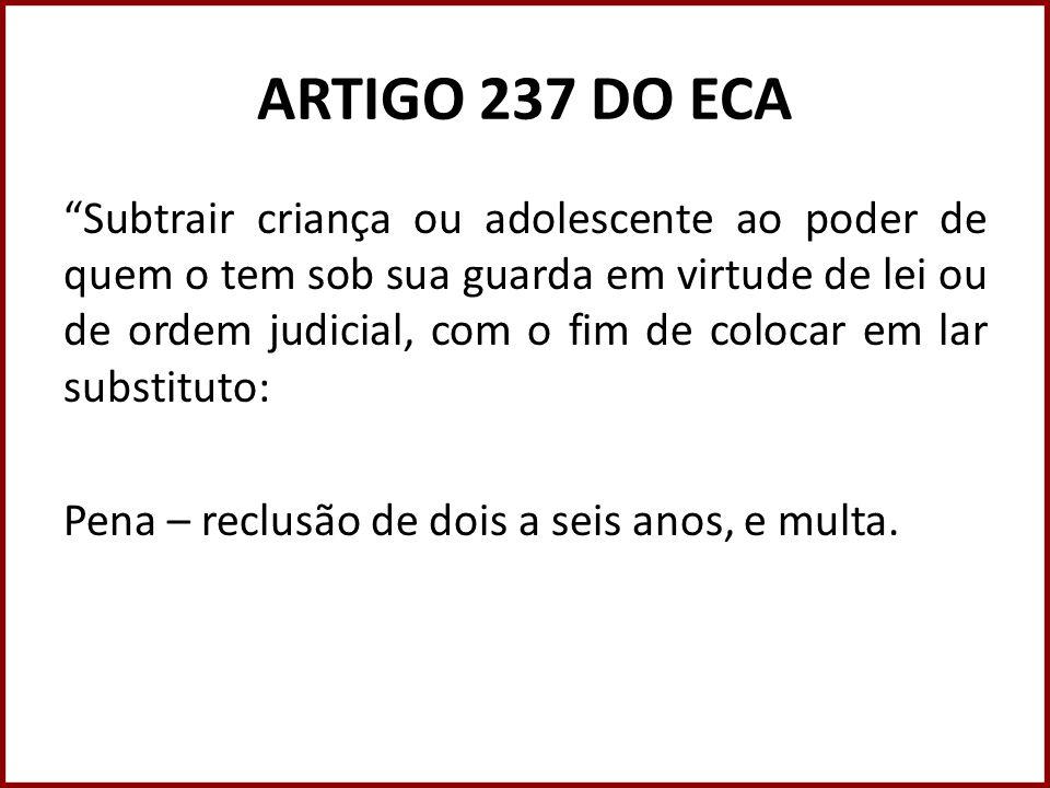 ARTIGO 237 DO ECA Subtrair criança ou adolescente ao poder de quem o tem sob sua guarda em virtude de lei ou de ordem judicial, com o fim de colocar e