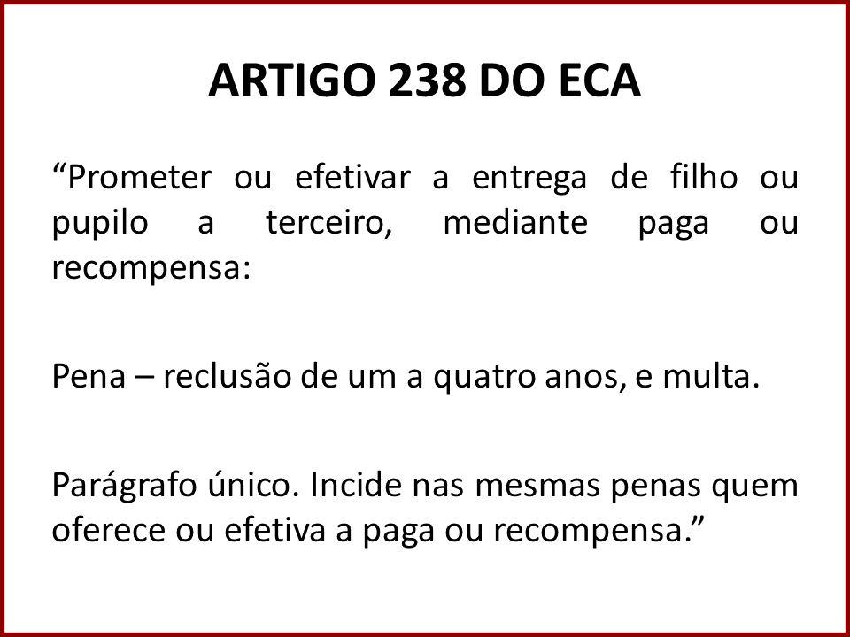ARTIGO 238 DO ECA Prometer ou efetivar a entrega de filho ou pupilo a terceiro, mediante paga ou recompensa: Pena – reclusão de um a quatro anos, e mu